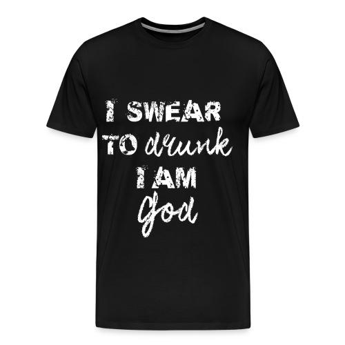 I Swear to Drunk I Am God - Black - Men's Premium T-Shirt