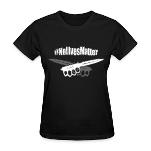 #NoLivesMatter - Women's T-Shirt