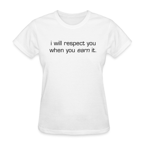 i will respect you when you earn it - Women's T-Shirt