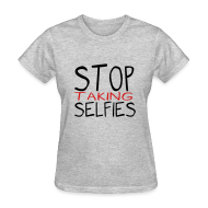 T-Shirts ~ Women's T-Shirt ~ Stop Taking Selfies
