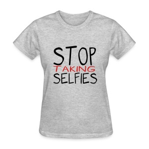 Stop Taking Selfies - Women's T-Shirt