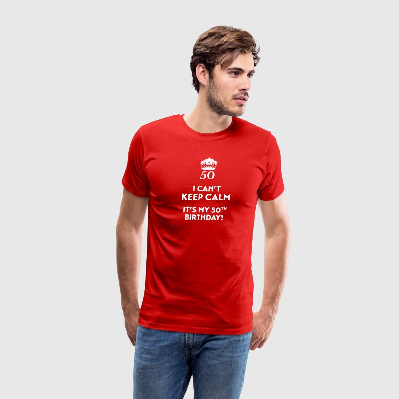 I can't keep calm, it's my 50th birthday T-Shirts - Men's Premium T-Shirt