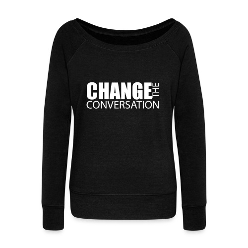 Change the Conversation Wide Neck Tee - Women's Wideneck Sweatshirt