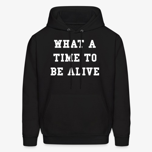 What A Time To Be Alive Hoodie - Men's Hoodie