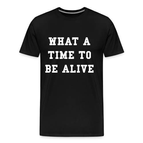 What A Time To Be Alive T-Shirt - Men's Premium T-Shirt