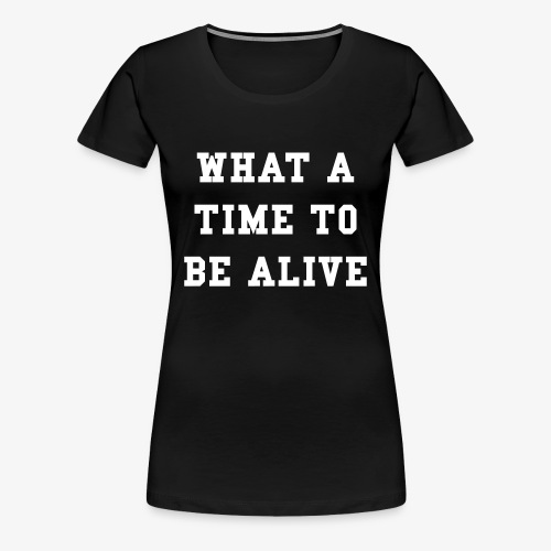 What A Time To Be Alive Women's T-Shirt - Women's Premium T-Shirt