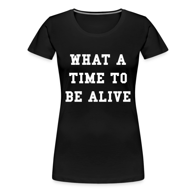 What A Time To Be Alive Women's T-Shirt