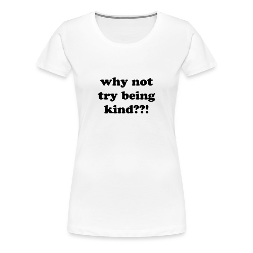 Why not try being Kind??! - Women's Premium T-Shirt
