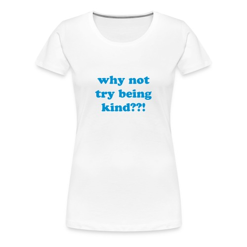 why not try being kind??! Blue - Women's Premium T-Shirt