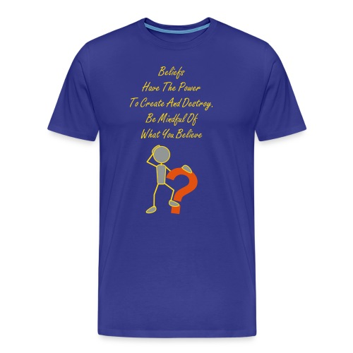 Beliefs Have The Power  To Create And Destroy. Be Mindful Of What You Believe - Men's Premium T-Shirt