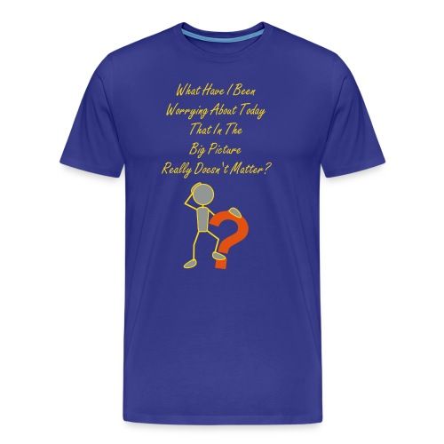 What Have I Been Worrying About Today, That In The Big Picture Really Doesn't Matter? - Men's Premium T-Shirt