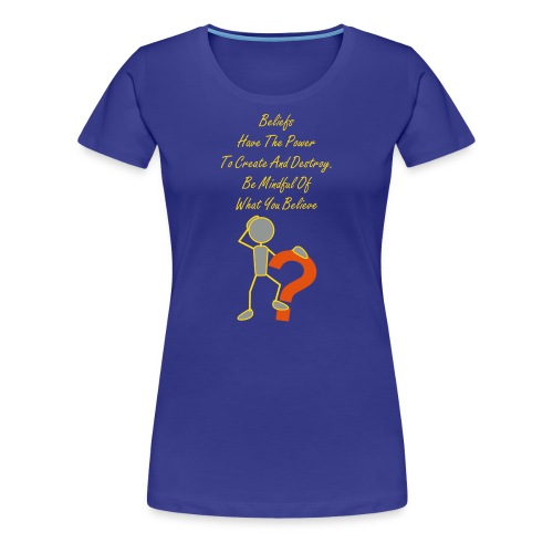 Beliefs Have The Power  To Create And Destroy. Be Mindful Of What You Believe - Women's Premium T-Shirt
