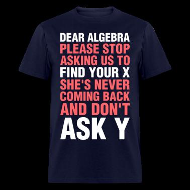 Dear Algebra Please Stop Asking Us To Find Your X T-Shirt ... Dear Math Stop Asking Me To Find Your X