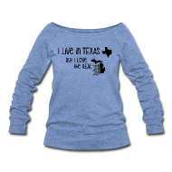 Long Sleeve Shirts ~ Women's Wideneck Sweatshirt ~ I Live in Texas but I Love the Real D