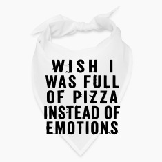 WISH I WAS FULL OF PIZZA INSTEAD OF EMOTIONS Caps