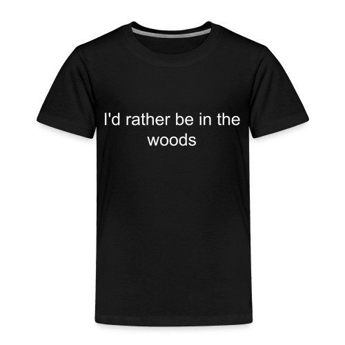 I'd rather be in the woods - Toddler Premium T-Shirt