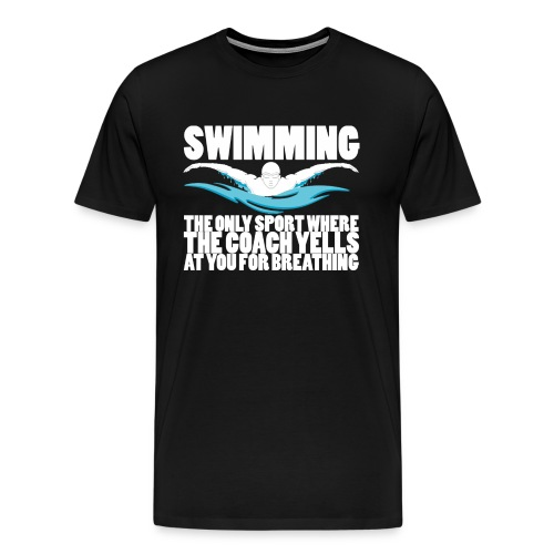 Swimming: Coach Yells At You For Breathing - Premium Men's T-Shirt - Men's Premium T-Shirt