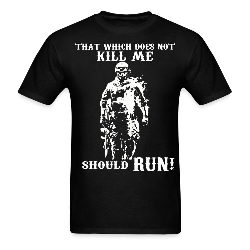 That Which Does Not Kill Me Should Run T-Shirt : Spreadshirt