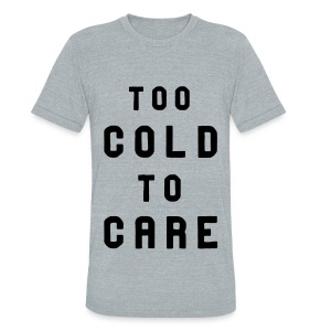 Too cold 2 care - Unisex Tri-Blend T-Shirt by American Apparel