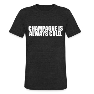 Champagne is always cold - Unisex Tri-Blend T-Shirt by American Apparel