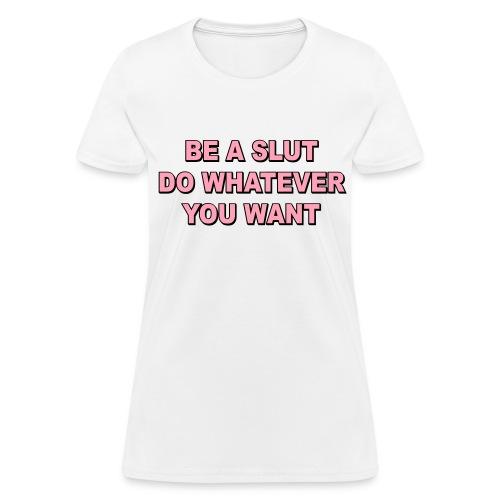 Be A Slut - Do Whatever You Want - Women's T-Shirt