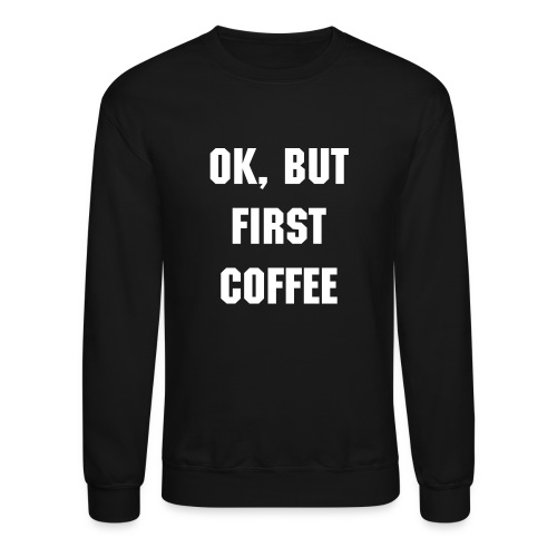 Ok, but first coffee Unisex Sweater Black/White - Crewneck Sweatshirt
