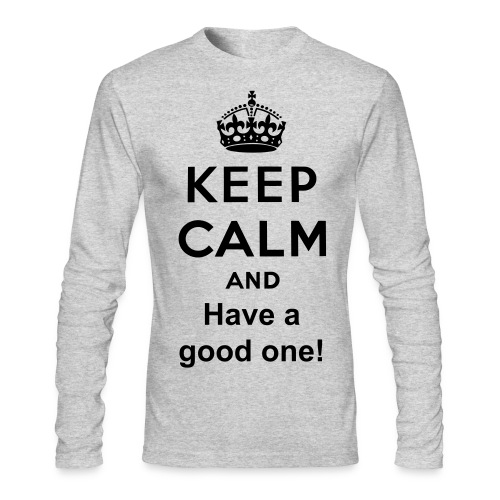 Keep calm and Have a good one! Mens long sleeve shirt - Men's Long Sleeve T-Shirt by Next Level