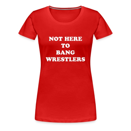 Not Here To Bang Wrestlers - Women's Premium T-Shirt