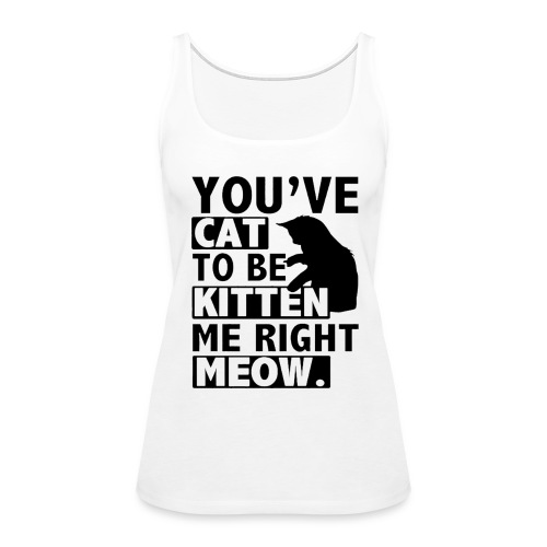 You've cat to be kitten me right meow T-Shirts - Women's Premium Tank Top