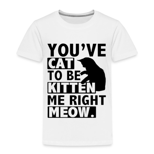 You've cat to be kitten me right meow T-Shirts - Toddler Premium T-Shirt