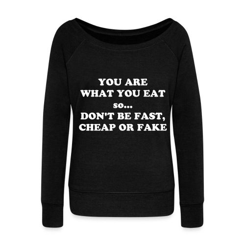 YOU ARE WHAT YOU EAT so... DON'T BE FAST, CHEAP OR FAKE SWEATSHIRT - Women's Wideneck Sweatshirt