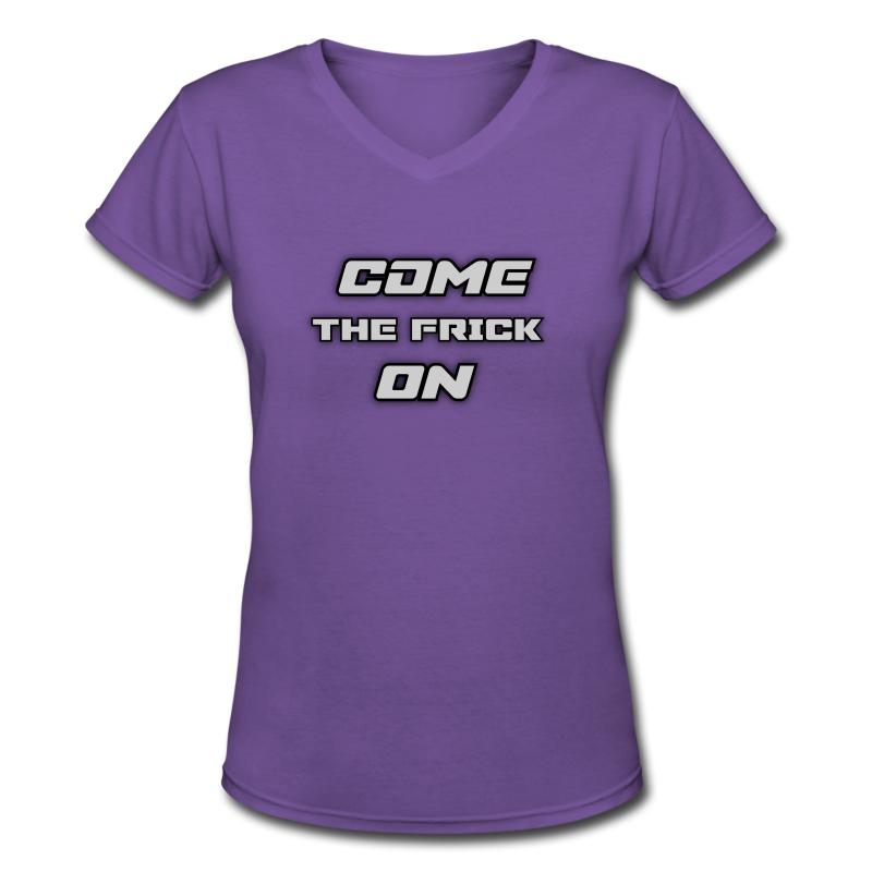Come The Frick On (Ladies) - Women's V-Neck T-Shirt