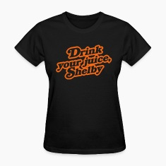 Drink Your Juice, Shelby Women's T-Shirts