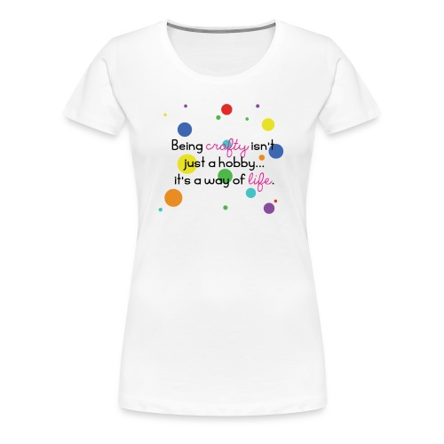 Crafty Is A Way Of Life Shirt - Women's Premium T-Shirt