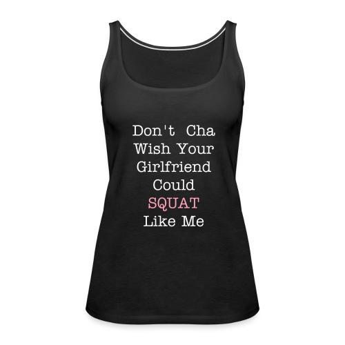 Don't Cha Wish Your Girlfriend Could Squat Like Me - Women's Premium Tank Top