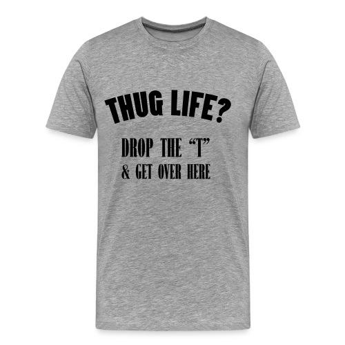 Thug Life? Shirt - Men's Premium T-Shirt