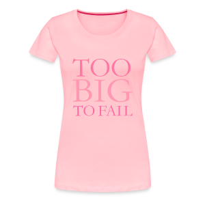 TOO BIG TO FAIL S-3X T-Shirt (Pink) - Women's Premium T-Shirt