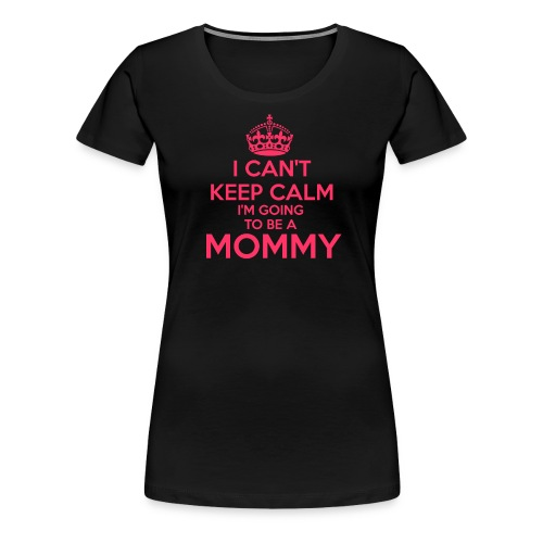 Can't Keep Calm I'm Going to be a Mommy Shirt - Women's Premium T-Shirt