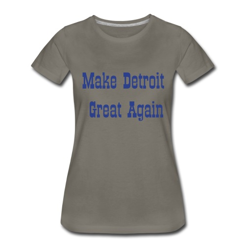 Make Detroit Great Again T-Shirt - Women's Premium T-Shirt