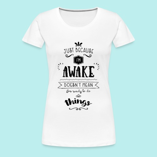 Just because I'm awake typography quote Women's Tee (Light) - Women's Premium T-Shirt