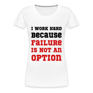 I Work Hard Because Failure Is Not An Option Gym - Women's Premium T-Shirt