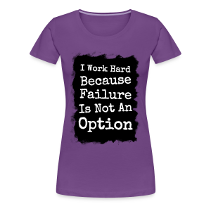 I Work Hard Because Failure Is Not An Option  - Women's Premium T-Shirt