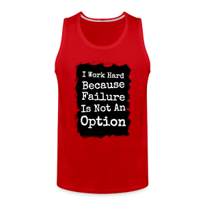 I Work Hard Because Failure Is Not An Option  - Men's Premium Tank
