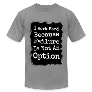 I Work Hard Because Failure Is Not An Option  - Men's T-Shirt by American Apparel