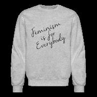 Long Sleeve Shirts ~ Crewneck Sweatshirt ~ Feminism is for Everybody