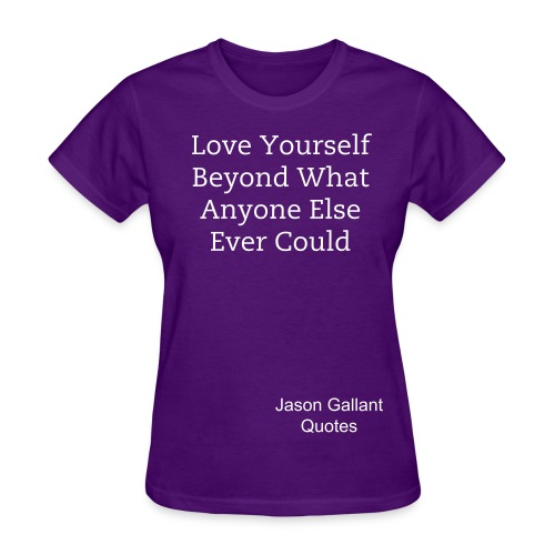 Women's Gildan t-shirt, Love Yourself Beyond What Anyone Else Ever Could quote by Jason Gallant - Women's T-Shirt