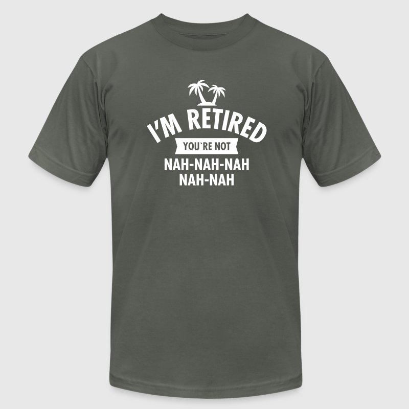 I'm Retired You're Not - Nah-Nah-Nah-Nah-Nah T-Shirts - Men's T-Shirt by American Apparel
