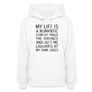 MY LIFE IS A ROMANTIC COMEDY MINUS THE ROMANCE Hoodies - Women's Hoodie