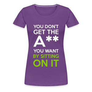 You Don't Get The Ass You Want By Sitting On It - Women's Premium T-Shirt