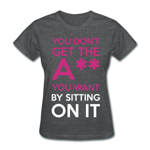 You Don't Get The Ass You Want By Sitting On It - Women's T-Shirt